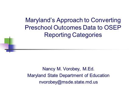 Maryland's Approach to Converting Preschool Outcomes Data to OSEP Reporting Categories Nancy M. Vorobey, M.Ed. Maryland State Department of Education