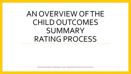 AN OVERVIEW OF THE CHILD OUTCOMES SUMMARY RATING PROCESS 1 Maryland State Department of Education - Division of Special Education/Early Intervention Services.