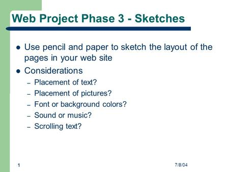 7/8/04 1 Web Project Phase 3 - Sketches Use pencil and paper to sketch the layout of the pages in your web site Considerations – Placement of text? – Placement.