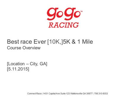 Best race Ever [10K,]5K & 1 Mile Course Overview [Location – City, GA] [5.11.2015] Connect Race | 1431 Capital Ave Suite 123 Watkinsville GA 30677 | 706.310.6053.