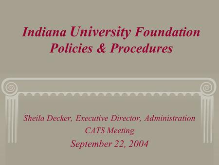 Indiana University Foundation Policies & Procedures Sheila Decker, Executive Director, Administration CATS Meeting September 22, 2004.