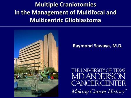Multiple Craniotomies in the Management of Multifocal and Multicentric Glioblastoma Raymond Sawaya, M.D.