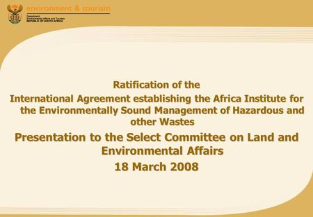 Ratification of the International Agreement establishing the Africa Institute for the Environmentally Sound Management of Hazardous and other Wastes Presentation.
