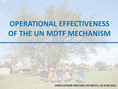 OPERATIONAL EFFECTIVENESS OF THE UN MDTF MECHANISM UNDG-DONOR MEETING ON MDTFs, 24 JUNE 2011.