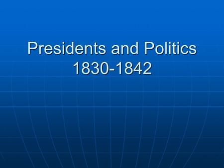 Presidents and Politics 1830-1842. Standards…& Essential question SSUSH 7e: Explain Jacksonian Democracy, expanding suffrage, the rise of popular political.