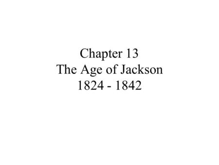 Chapter 13 The Age of Jackson 1824 - 1842. Section 1: The People's President July 4, 1826 – John Adams and Thomas Jefferson died Suffrage – right to vote;