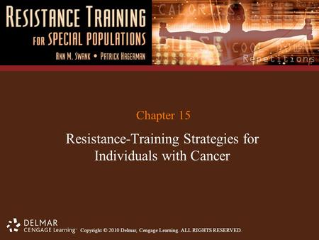 Copyright © 2010 Delmar, Cengage Learning. ALL RIGHTS RESERVED. Chapter 15 Resistance-Training Strategies for Individuals with Cancer.