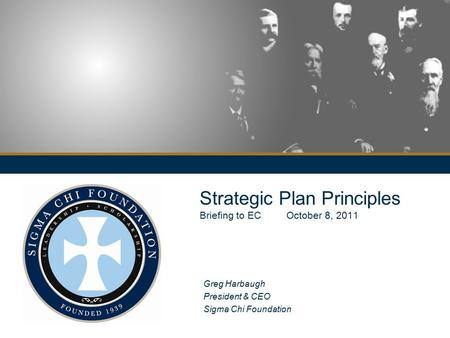 Strategic Plan Principles Briefing to EC October 8, 2011 Greg Harbaugh President & CEO Sigma Chi Foundation.