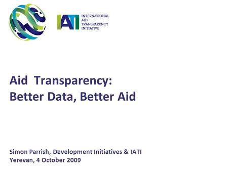 Aid Transparency: Better Data, Better Aid Simon Parrish, Development Initiatives & IATI Yerevan, 4 October 2009.