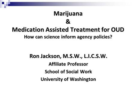 Marijuana & Medication Assisted Treatment for OUD How can science inform agency policies? Ron Jackson, M.S.W., L.I.C.S.W. Affiliate Professor School of.