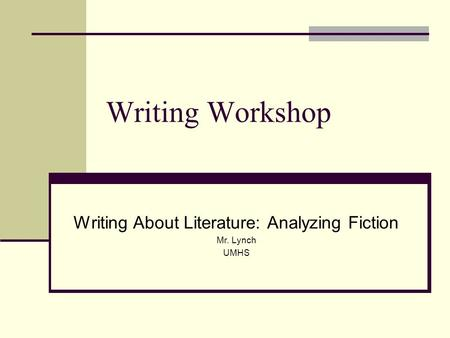 Writing Workshop Writing About Literature: Analyzing Fiction Mr. Lynch UMHS.
