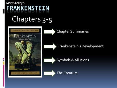 Mary Shelley's Frankenstein's Development Symbols & Allusions Chapter Summaries Chapters 3-5 The Creature.