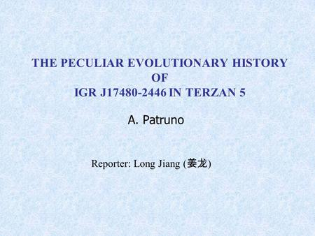 THE PECULIAR EVOLUTIONARY HISTORY OF IGR J17480-2446 IN TERZAN 5 A. Patruno Reporter: Long Jiang ( 姜龙 )
