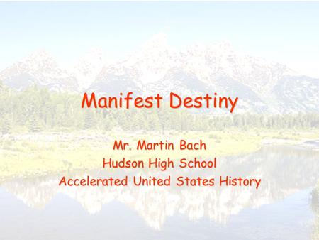 Manifest Destiny Mr. Martin Bach Hudson High School Accelerated United States History.
