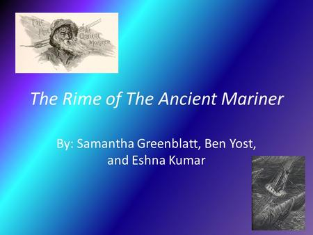 The Rime of The Ancient Mariner By: Samantha Greenblatt, Ben Yost, and Eshna Kumar.