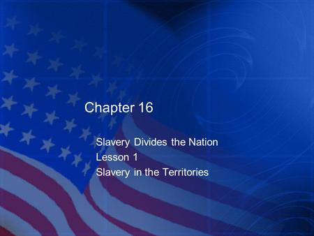 Chapter 16 Slavery Divides the Nation Lesson 1 Slavery in the Territories.