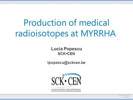 Copyright © 2014 SCKCEN Production of medical radioisotopes at MYRRHA Lucia Popescu SCKCEN