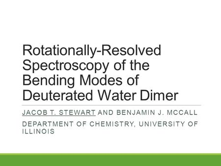 Rotationally-Resolved Spectroscopy of the Bending Modes of Deuterated Water Dimer JACOB T. STEWART AND BENJAMIN J. MCCALL DEPARTMENT OF CHEMISTRY, UNIVERSITY.