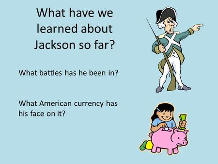 What have we learned about Jackson so far? What battles has he been in? What American currency has his face on it?