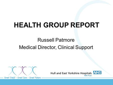HEALTH GROUP REPORT Russell Patmore Medical Director, Clinical Support.