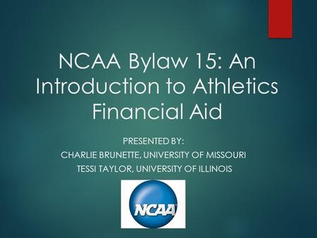 NCAA Bylaw 15: An Introduction to Athletics Financial Aid PRESENTED BY: CHARLIE BRUNETTE, UNIVERSITY OF MISSOURI TESSI TAYLOR, UNIVERSITY OF ILLINOIS.