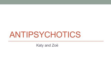 ANTIPSYCHOTICS Katy and Zoë. Psychosis Mental disorder with a broad range of symptoms. Patients 'lose touch with reality' and present with: hallucinations.