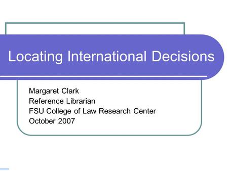 Locating International Decisions Margaret Clark Reference Librarian FSU College of Law Research Center October 2007.