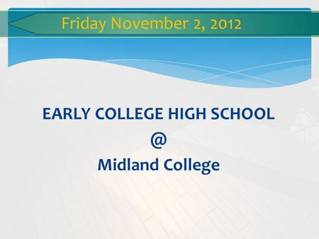 EARLY COLLEGE HIGH Midland College Friday November 2, 2012.