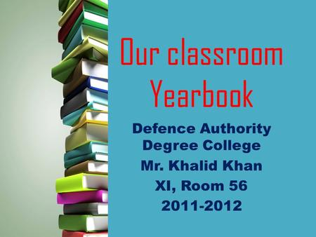 Our classroom Yearbook Defence Authority Degree College Mr. Khalid Khan XI, Room 56 2011-2012.