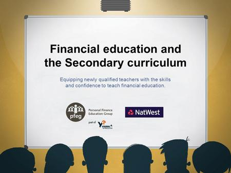 Financial education and the Secondary curriculum Equipping newly qualified teachers with the skills and confidence to teach financial education.