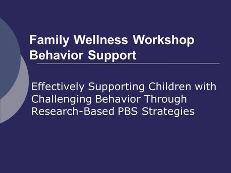 Family Wellness Workshop Behavior Support Effectively Supporting Children with Challenging Behavior Through Research-Based PBS Strategies.