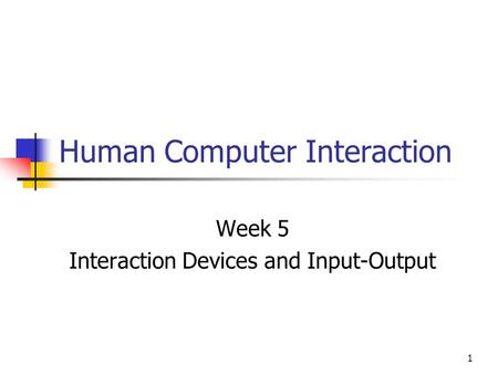 1 Human Computer Interaction Week 5 Interaction Devices and Input-Output.