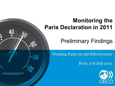 Monitoring the Paris Declaration in 2011 Preliminary Findings Working Party on Aid Effectiveness Paris, 5-8 July 2011.