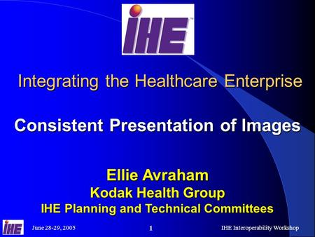 June 28-29, 2005IHE Interoperability Workshop 1 Integrating the Healthcare Enterprise Consistent Presentation of Images Integrating the Healthcare Enterprise.