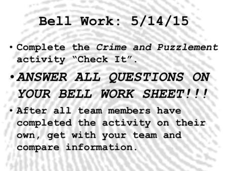 "Bell Work: 5/14/15 Complete the Crime and Puzzlement activity ""Check It"". ANSWER ALL QUESTIONS ON YOUR BELL WORK SHEET!!! After all team members have completed."