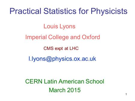1 Practical Statistics for Physicists CERN Latin American School March 2015 Louis Lyons Imperial College and Oxford CMS expt at LHC