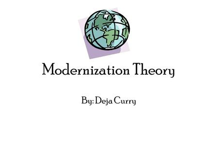 Modernization Theory By: Deja Curry. Modernization theory: is a model of economic and social development that explains global inequality in terms of technological.