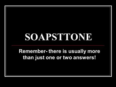 SOAPSTTONE Remember- there is usually more than just one or two answers!