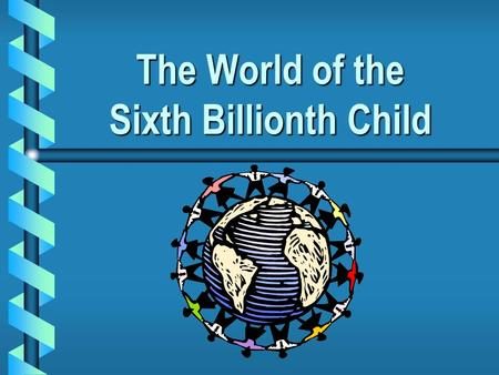 The World of the Sixth Billionth Child. Each day, the world's population continues to grow…