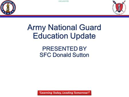 UNCLASSIFIED 1 Army National Guard Education Update PRESENTED BY SFC Donald Sutton.