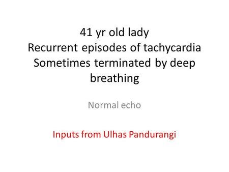 41 yr old lady Recurrent episodes of tachycardia Sometimes terminated by deep breathing Normal echo Inputs from Ulhas Pandurangi.