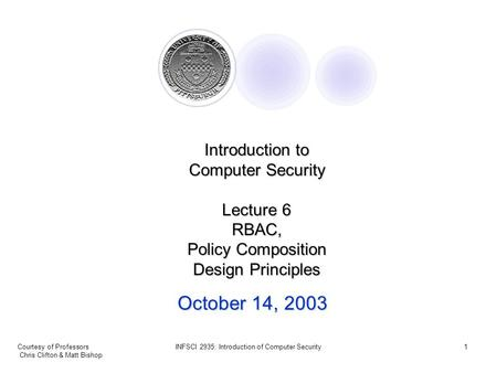 Courtesy of Professors Chris Clifton & Matt Bishop INFSCI 2935: Introduction of Computer Security1 October 14, 2003 Introduction to Computer Security Lecture.