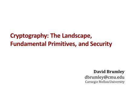 Cryptography: The Landscape, Fundamental Primitives, and Security David Brumley Carnegie Mellon University.
