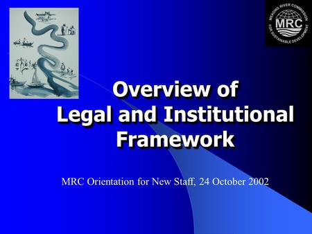 Overview of Legal and Institutional Framework Overview of Legal and Institutional Framework MRC Orientation for New Staff, 24 October 2002.
