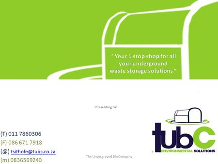(T) 011 7860306 (F) 086 671 7918  (m) 0836569240 The Underground Bin Company Presenting to: