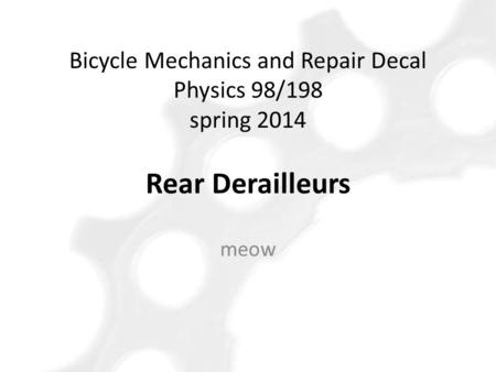 Meow Bicycle Mechanics and Repair Decal Physics 98/198 spring 2014 Rear Derailleurs.