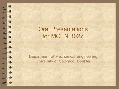 Oral Presentations for MCEN 3027 Department of Mechanical Engineering University of Colorado, Boulder.