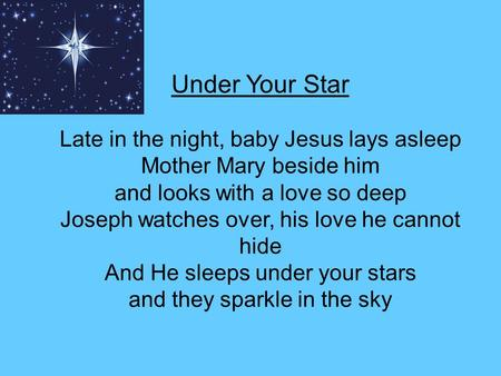Under Your Star Late in the night, baby Jesus lays asleep Mother Mary beside him and looks with a love so deep Joseph watches over, his love he cannot.