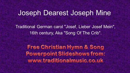 Joseph Dearest Joseph Mine Traditional German carol Josef, Lieber Josef Mein, 16th century, Aka Song Of The Crib.