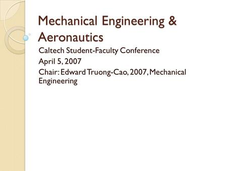 Mechanical Engineering & Aeronautics Caltech Student-Faculty Conference April 5, 2007 Chair: Edward Truong-Cao, 2007, Mechanical Engineering.